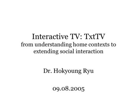 Interactive TV: TxtTV from understanding home contexts to extending social interaction Dr. Hokyoung Ryu 09.08.2005.