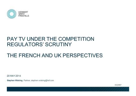 Stephen Wisking, Partner, 20 MAY 2014 PAY TV UNDER THE COMPETITION REGULATORS SCRUTINY THE FRENCH AND UK PERSPECTIVES 45420667.