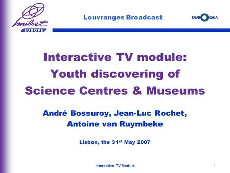 1 Interactive TV module: Youth discovering of Science Centres & Museums André Bossuroy, Jean-Luc Rochet, Antoine van Ruymbeke Lisbon, the 31 st May 2007.