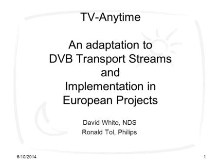 6/10/20141 TV-Anytime An adaptation to DVB Transport Streams and Implementation in European Projects David White, NDS Ronald Tol, Philips.
