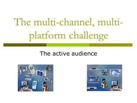 The multi-channel, multi- platform challenge The active audience.