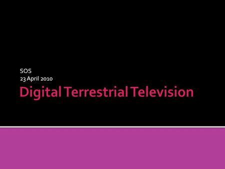 SOS 23 April 2010. DTT is digital versus analogue transmission Terrestrial rather than satellite Compresses channels so can fit more on one frequency.