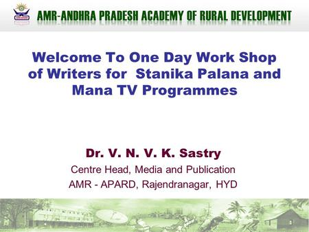 Welcome To One Day Work Shop of Writers for Stanika Palana and Mana TV Programmes Dr. V. N. V. K. Sastry Centre Head, Media and Publication AMR - APARD,