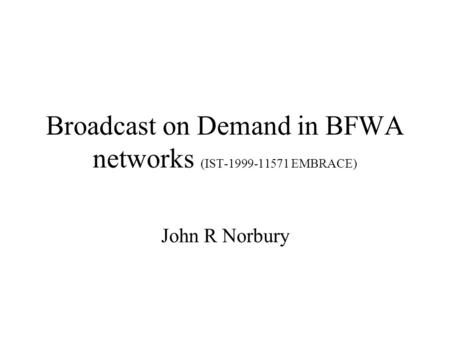 Broadcast on Demand in BFWA networks (IST-1999-11571 EMBRACE) John R Norbury.