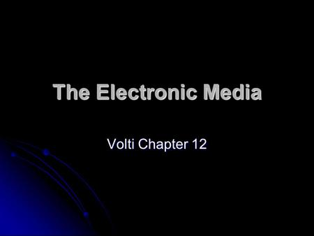 The Electronic Media Volti Chapter 12. The Electronic Media The printed word was the dominant type of communication after it was invented The printed.