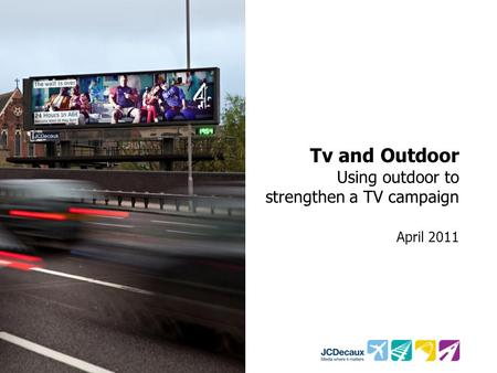 Tv and Outdoor Using outdoor to strengthen a TV campaign April 2011.