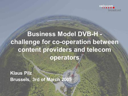 Business Model DVB-H - challenge for co-operation between content providers and telecom operators Klaus Pilz Brussels, 3rd of March 2005.