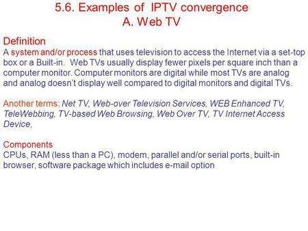 5.6. Examples of IPTV convergence A. Web TV Definition A system and/or process that uses television to access the Internet via a set-top box or a Built-in.