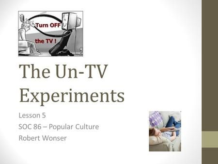 The Un-TV Experiments Lesson 5 SOC 86 – Popular Culture Robert Wonser.