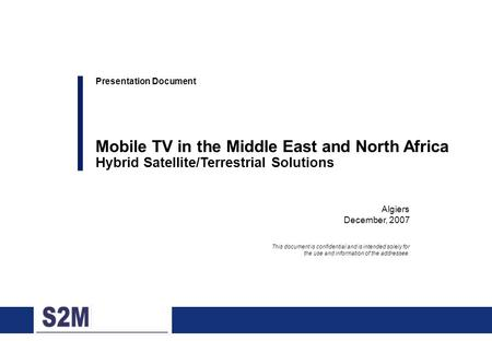 0 Algiers December, 2007 Presentation Document Mobile TV in the Middle East and North Africa Hybrid Satellite/Terrestrial Solutions This document is confidential.
