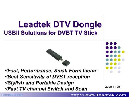 Leadtek DTV Dongle USBII Solutions for DVBT TV Stick 2005/11/25 Leadtek Asset Fast, Performance, Small Form factor Best Sensitivity of DVBT reception Stylish.