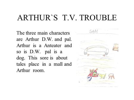 ARTHUR`S T.V. TROUBLE The three main characters are Arthur D.W. and pal. Arthur is a Anteater and so is D.W. pal is a dog. This sore is about tales place.