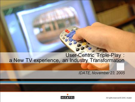 All rights reserved © 2005, Alcatel User-Centric Triple-Play : a New TV experience, an Industry Transformation IDATE, November 23, 2005.