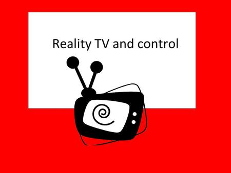 Reality TV and control. What reality TV shows to do you watch? Think about the reality TV shows that you watch. What makes these shows so popular?