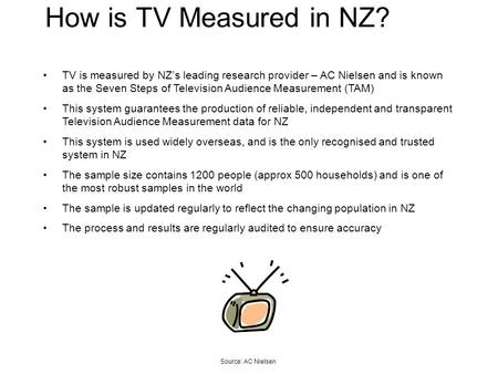 How is TV Measured in NZ? TV is measured by NZs leading research provider – AC Nielsen and is known as the Seven Steps of Television Audience Measurement.