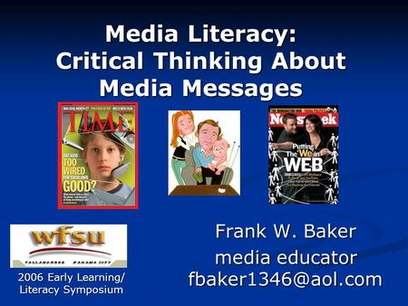 Media Literacy: Critical Thinking About Media Messages Frank W. Baker media educator 2006 Early Learning/ Literacy Symposium.