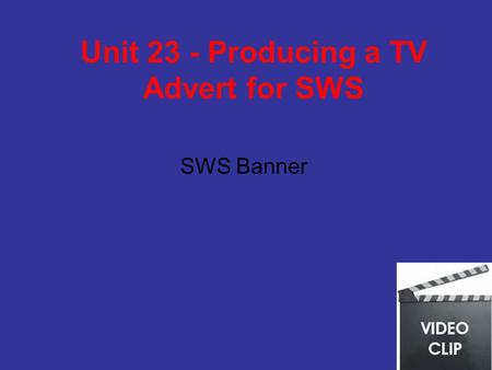 Unit 23 - Producing a TV Advert for SWS SWS Banner.