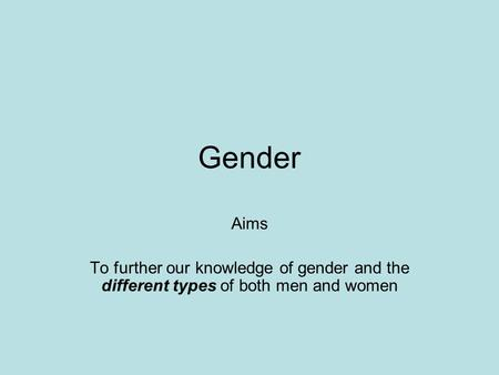Gender Aims To further our knowledge of gender and the different types of both men and women.