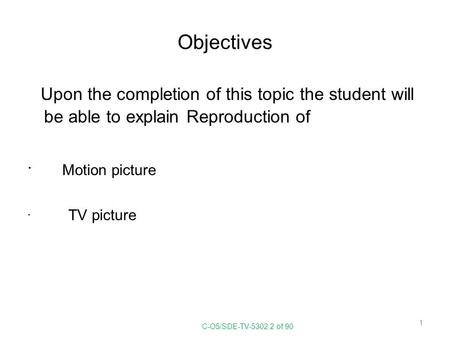 Objectives Upon the completion of this topic the student will be able to explain Reproduction of Motion picture TV picture C-O5/SDE-TV-5302.2 of 90.