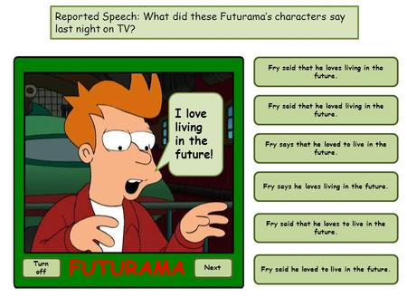 Reported Speech: What did these Futuramas characters say last night on TV? I love living in the future! Turn off Next Fry said that he loves living in.