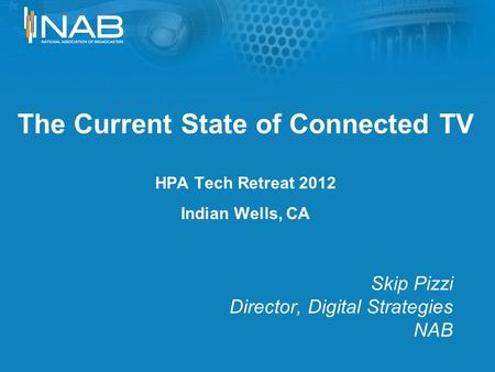 The Current State of Connected TV HPA Tech Retreat 2012 Indian Wells, CA Skip Pizzi Director, Digital Strategies NAB.