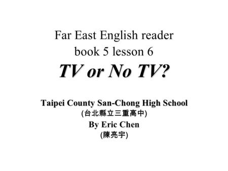TV or No TV? Far East English reader book 5 lesson 6 TV or No TV? Taipei County San-Chong High School ( ) By Eric Chen ( )
