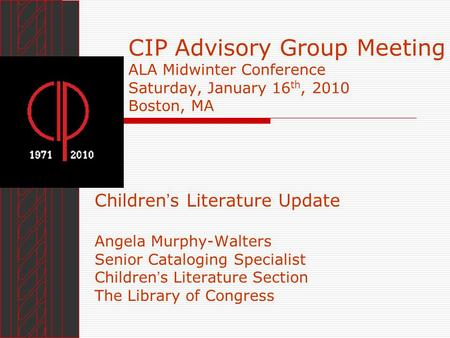 CIP Advisory Group Meeting ALA Midwinter Conference Saturday, January 16 th, 2010 Boston, MA Children s Literature Update Angela Murphy-Walters Senior.