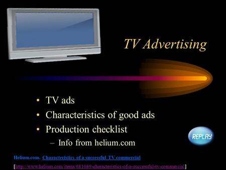 TV Advertising TV ads Characteristics of good ads Production checklist –Info from helium.com Helium.com. Characteristics of a successful TV commercial.