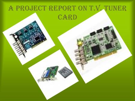 A Project Report on T.V. Tuner Card. What is a TV tuner Card ? How it works ? Interface : Internal or External. Chipset. Software. Time – shifting. Electronic.