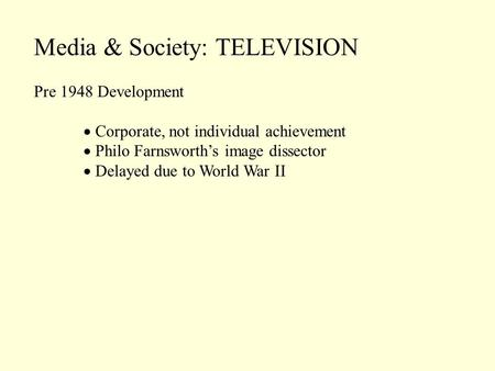 Media & Society: TELEVISION Pre 1948 Development Corporate, not individual achievement Philo Farnsworths image dissector Delayed due to World War II.