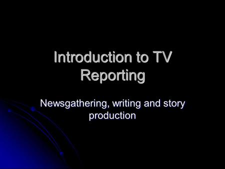 Introduction to TV Reporting Newsgathering, writing and story production.