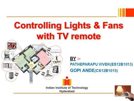Indian Institute of Technology Hyderabad Controlling Lights & Fans with TV remote BY :- PATHEPARAPU VIVEK(ES12B1013) GOPI ANDE (CS12B1015)
