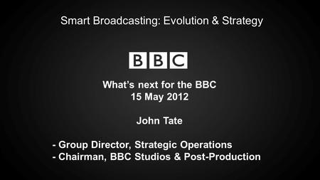 Smart Broadcasting: Evolution & Strategy Whats next for the BBC 15 May 2012 John Tate - Group Director, Strategic Operations - Chairman, BBC Studios &