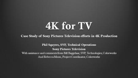 4K for TV Case Study of Sony Pictures Television efforts in 4K Production Phil Squyres, SVP, Technical Operations Sony Pictures Television With assistance.