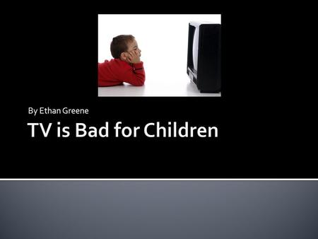 By Ethan Greene. 1)TV can lead to obesity. 2)TV can lead to disorders. 3)TV can affect kids actions.