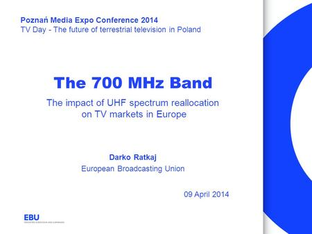 The 700 MHz Band Darko Ratkaj European Broadcasting Union The impact of UHF spectrum reallocation on TV markets in Europe Poznań Media Expo Conference.
