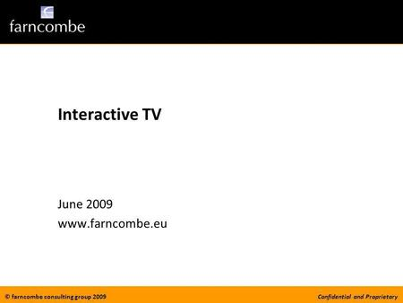© farncombe consulting group 2009Confidential and Proprietary Interactive TV June 2009 www.farncombe.eu.