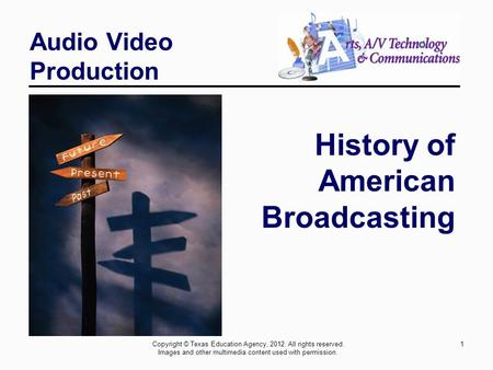 1 Audio Video Production History of American Broadcasting Copyright © Texas Education Agency, 2012. All rights reserved. Images and other multimedia content.