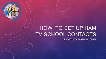 HOW TO SET UP HAM TV SCHOOL CONTACTS PRESENTED BY GASTON BERTELS, ON4WF.