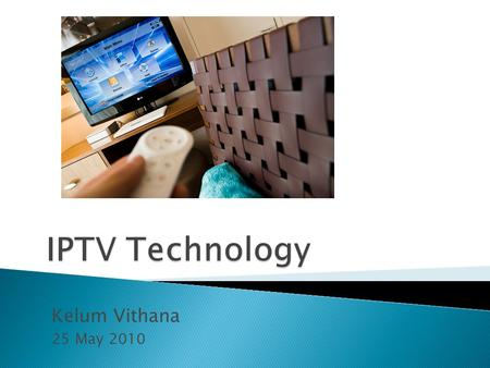 IPTV Technology Kelum Vithana 25 May 2010.
