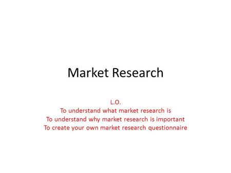 Market Research L.O. To understand what market research is To understand why market research is important To create your own market research questionnaire.
