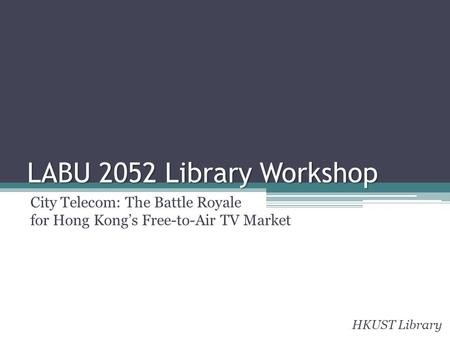 LABU 2052 Library Workshop City Telecom: The Battle Royale for Hong Kongs Free-to-Air TV Market HKUST Library.