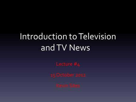 Introduction to Television and TV News Lecture #4 15 October 2012 Kevin Sites.