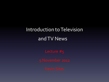 Introduction to Television and TV News Lecture #5 5 November 2012 Kevin Sites.