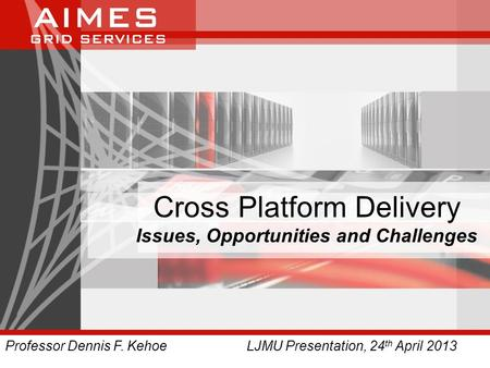 Cross Platform Delivery Issues, Opportunities and Challenges Professor Dennis F. Kehoe LJMU Presentation, 24 th April 2013.