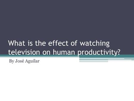 What is the effect of watching television on human productivity? By José Aguilar.