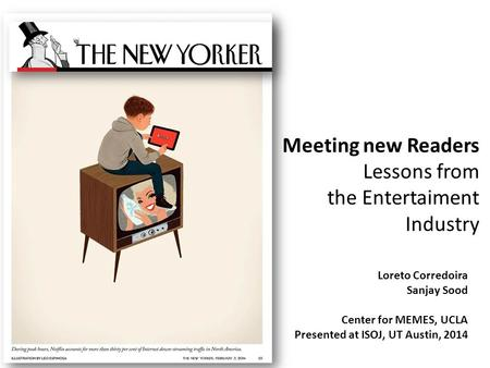Meeting new Readers Lessons from the Entertaiment Industry Loreto Corredoira Sanjay Sood Center for MEMES, UCLA Presented at ISOJ, UT Austin, 2014.