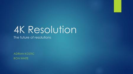 4K Resolution The future of resolutions ADRIAN KOSTIC RON WHITE.