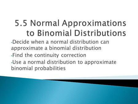 Decide when a normal distribution can approximate a binomial distribution Find the continuity correction Use a normal distribution to approximate binomial.
