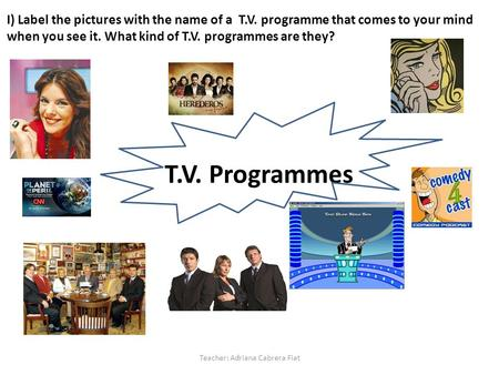 T.V. Programmes T.V. Programmes Teacher: Adriana Cabrera Fiat I) Label the pictures with the name of a T.V. programme that comes to your mind when you.